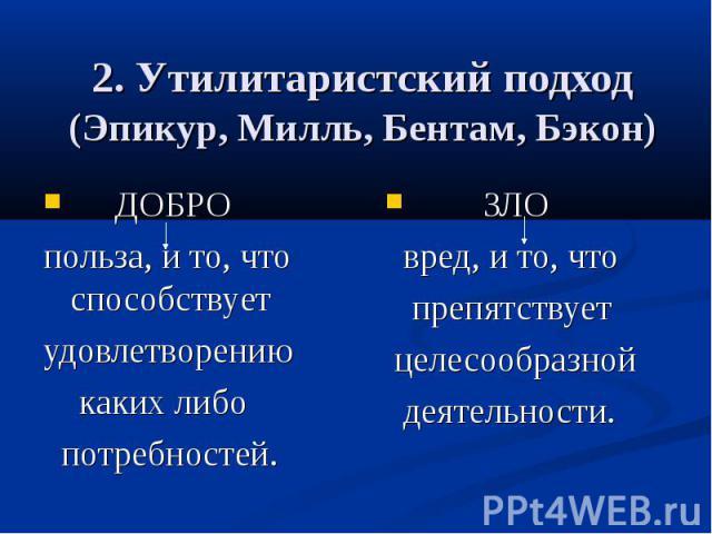 2. Утилитаристский подход (Эпикур, Милль, Бентам, Бэкон) ДОБРО польза, и то, что способствует удовлетворению каких либо потребностей.