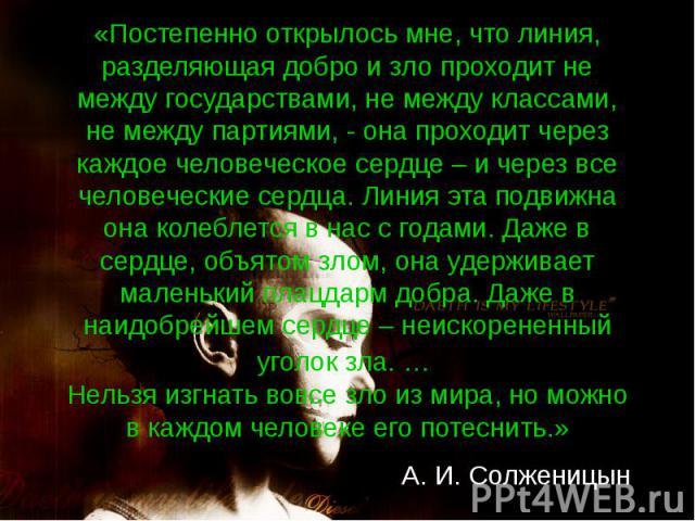 «Постепенно открылось мне, что линия, разделяющая добро и зло проходит не между государствами, не между классами, не между партиями, - она проходит через каждое человеческое сердце – и через все человеческие сердца. Линия эта подвижна она колеблется…