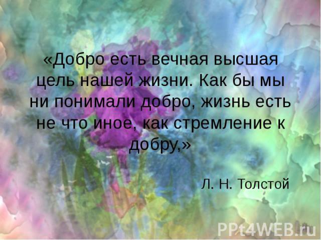 «Добро есть вечная высшая цель нашей жизни. Как бы мы ни понимали добро, жизнь есть не что иное, как стремление к добру,» Л. Н. Толстой