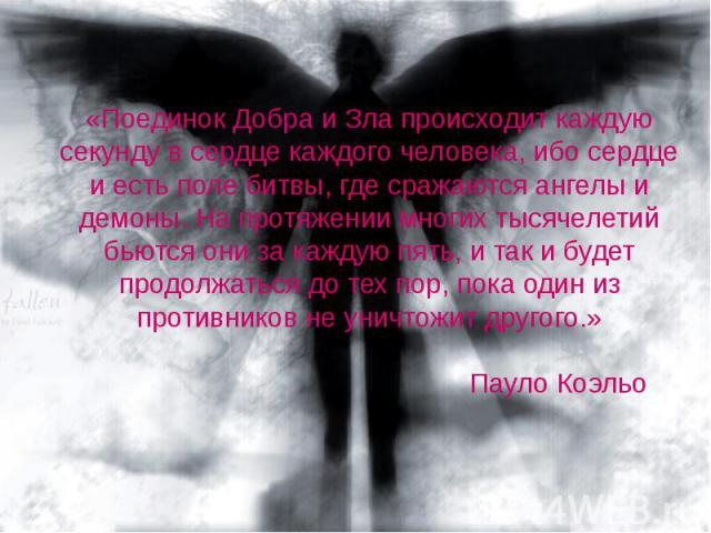 «Поединок Добра и Зла происходит каждую секунду в сердце каждого человека, ибо сердце и есть поле битвы, где сражаются ангелы и демоны. На протяжении многих тысячелетий бьются они за каждую пять, и так и будет продолжаться до тех пор, пока один из п…