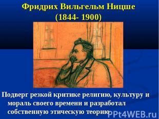 Фридрих Вильгельм Ницше (1844- 1900) Подверг резкой критике религию, культуру и