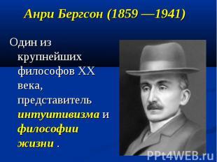 Анри Бергсон (1859 —1941) Один из крупнейших философов XX века, представитель ин