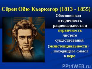Сёрен Обю Кьеркегор (1813 - 1855) Обосновывал вторичность рациональности и перви