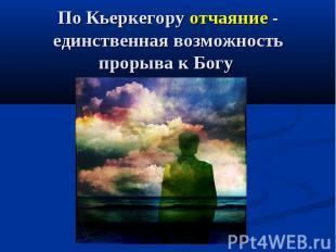 По Кьеркегору отчаяние - единственная возможность прорыва к Богу