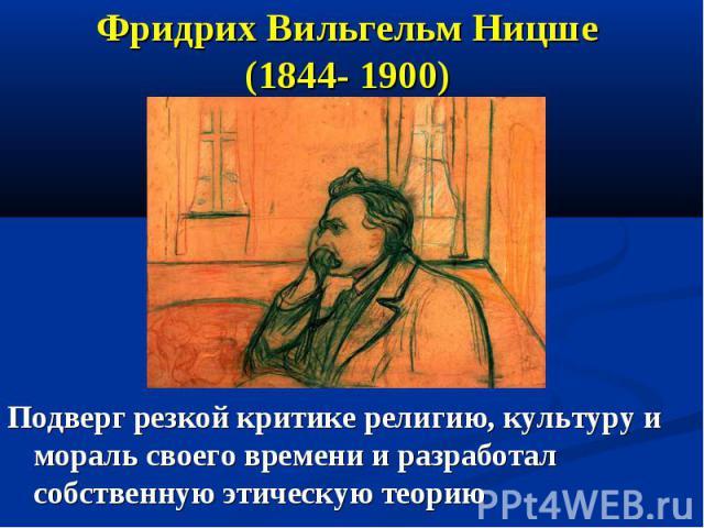 Фридрих Вильгельм Ницше (1844- 1900) Подверг резкой критике религию, культуру и мораль своего времени и разработал собственную этическую теорию