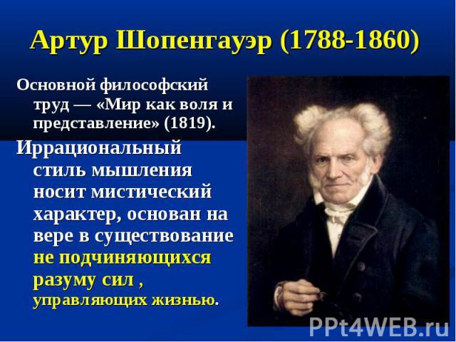 Артур Шопенгауэр (1788-1860) Основной философский труд — «Мир как воля и представление» (1819). Иррациональный стиль мышления носит мистический характер, основан на вере в существование не подчиняющихся разуму сил , управляющих жизнью.