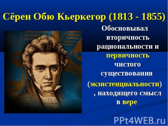Сёрен Обю Кьеркегор (1813 - 1855) Обосновывал вторичность рациональности и первичность чистого существования (экзистенциальности), находящего смысл в вере