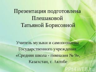 Презентация подготовлена Плешаковой Татьяной Борисовной Учитель музыки и самопоз