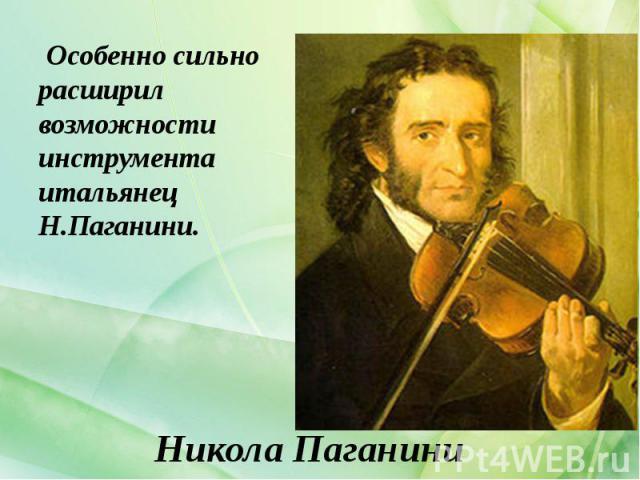 Никола Паганини Особенно сильно расширил возможности инструмента итальянец Н.Паганини.