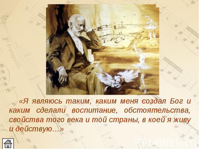 «Я являюсь таким, каким меня создал Бог и каким сделали воспитание, обстоятельства, свойства того века и той страны, в коей я живу и действую…» «Я являюсь таким, каким меня создал Бог и каким сделали воспитание, обстоятельства, свойства того века и …