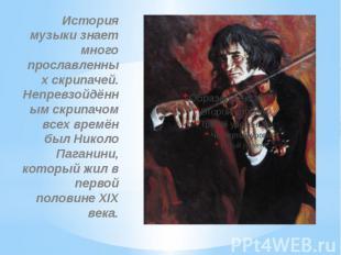История музыки знает много прославленных скрипачей. Непревзойдённ ым скрипачом в