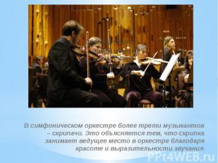 В симфоническом оркестре более трети музыкантов – скрипачи. Это объясняется тем,