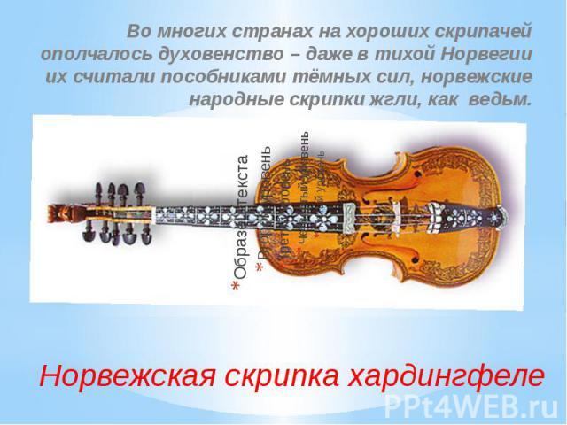 Норвежская скрипка хардингфеле Во многих странах на хороших скрипачей ополчалось духовенство – даже в тихой Норвегии их считали пособниками тёмных сил, норвежские народные скрипки жгли, как ведьм.