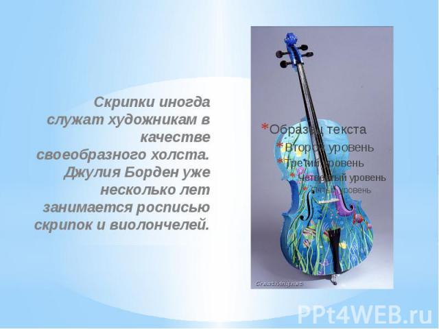 Скрипки иногда служат художникам в качестве своеобразного холста. Джулия Борден уже несколько лет занимается росписью скрипок и виолончелей.