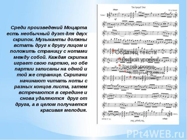 Среди произведений Моцарта есть необычный дуэт для двух скрипок. Музыканты должны встать друг к другу лицом и положить страницу с нотами между собой. Каждая скрипка играет свою партию, но обе партии записаны на одной и той же странице. Скрипачи начи…
