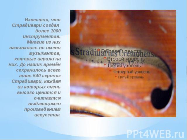 Известно, что Страдивари создал более 1000 инструментов. Многие из них назывались по имени музыкантов, которые играли на них. До наших времён сохранилось всего лишь 540 скрипок Страдивари, каждая из которых очень высоко ценится и считается выдающимс…
