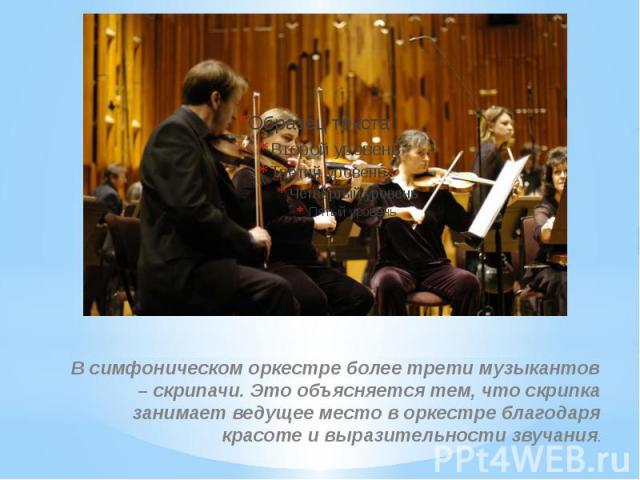 В симфоническом оркестре более трети музыкантов – скрипачи. Это объясняется тем, что скрипка занимает ведущее место в оркестре благодаря красоте и выразительности звучания.