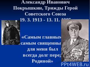 Александр Иванович Покрышкин, Трижды Герой Советского Союза 19. 3. 1913 - 13. 11