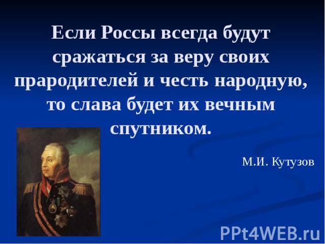 Если Россы всегда будут сражаться за веру своих прародителей и честь народную, то слава будет их вечным спутником. М.И. Кутузов