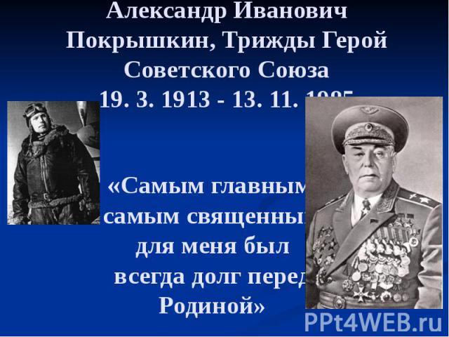 Александр Иванович Покрышкин, Трижды Герой Советского Союза 19. 3. 1913 - 13. 11. 1985 «Самым главным, самым священным для меня был всегда долг перед Родиной»