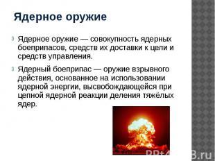 Ядерное оружие Ядерное оружие — совокупность ядерных боеприпасов, средств их дос