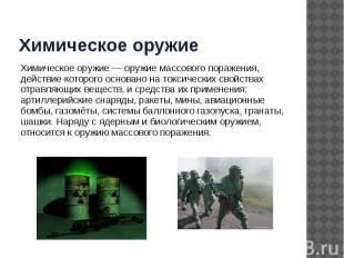 Химическое оружие Химическое оружие — оружие массового поражения, действие котор
