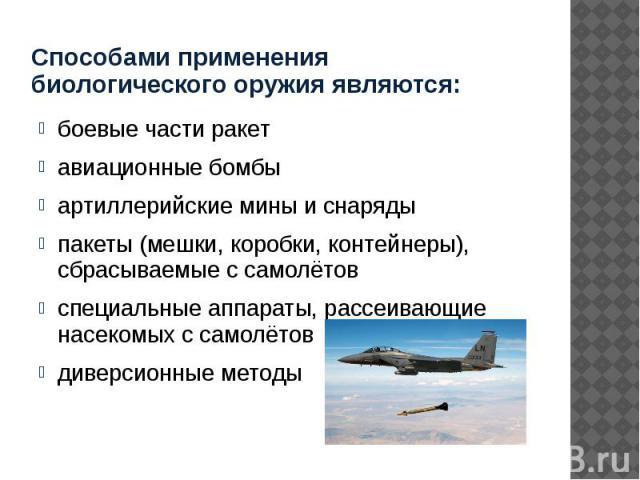 Способами применения биологического оружия являются: боевые части ракет авиационные бомбы артиллерийские мины и снаряды пакеты (мешки, коробки, контейнеры), сбрасываемые с самолётов специальные аппараты, рассеивающие насекомых с самолётов диверсионн…