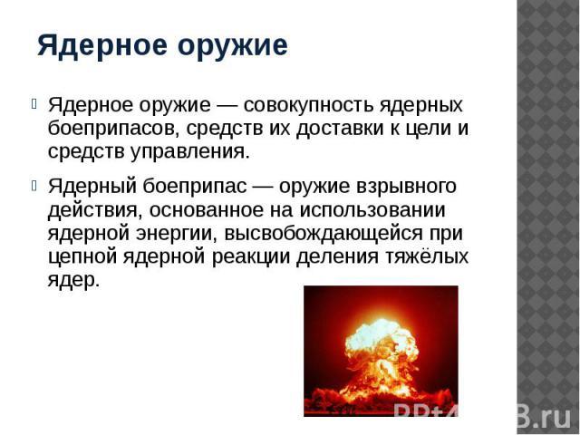 Ядерное оружие Ядерное оружие — совокупность ядерных боеприпасов, средств их доставки к цели и средств управления. Ядерный боеприпас — оружие взрывного действия, основанное на использовании ядерной энергии, высвобождающейся при цепной ядерной реакци…