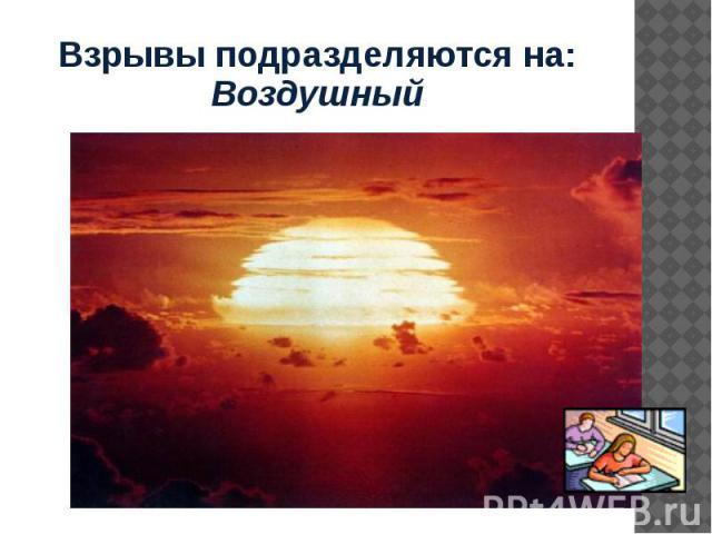 Взрывы подразделяются на: Воздушный
