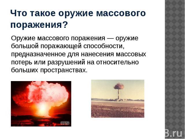 Что такое оружие массового поражения? Оружие массового поражения — оружие большой поражающей способности, предназначенное для нанесения массовых потерь или разрушений на относительно больших пространствах.