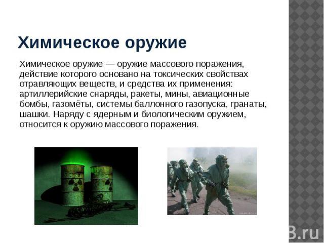 Химическое оружие Химическое оружие — оружие массового поражения, действие которого основано на токсических свойствах отравляющих веществ, и средства их применения: артиллерийские снаряды, ракеты, мины, авиационные бомбы, газомёты, системы баллонног…