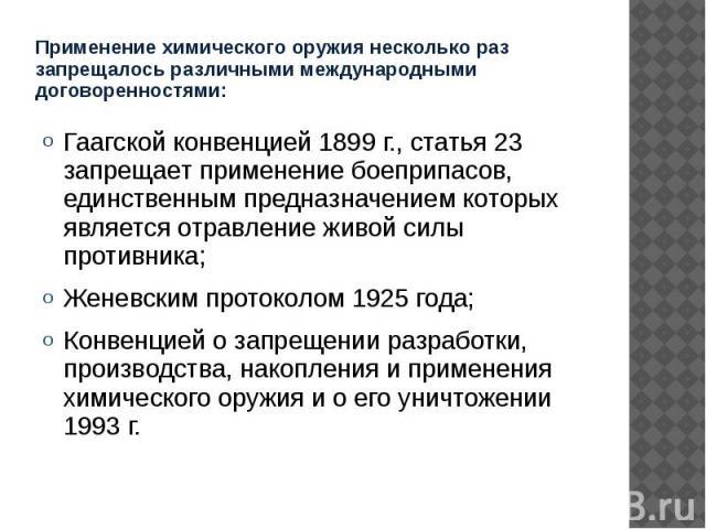 Применение химического оружия несколько раз запрещалось различными международными договоренностями: Гаагской конвенцией 1899 г., статья 23 запрещает применение боеприпасов, единственным предназначением которых является отравление живой силы противни…