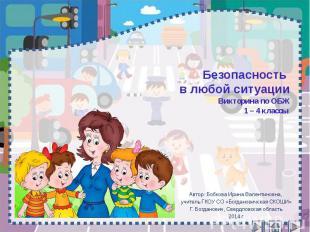 Безопасность в любой ситуации Викторина по ОБЖ 1 – 4 классы Автор: Бобкова Ирина