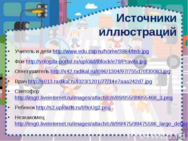 Источники иллюстраций Учитель и дети http://www.edu.cap.ru/home/3864/ltnb.jpg Фон http://vologda-portal.ru/upload/iblock/e79/Pravila.jpg Огнетушитель http://s42.radikal.ru/i096/1304/97/755d70f30083.jpg Врач http://s013.radikal.ru/i323/1201/77/14e7aa…