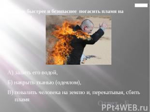 Главная 16. Как быстрее и безопаснее погасить пламя на человеке?