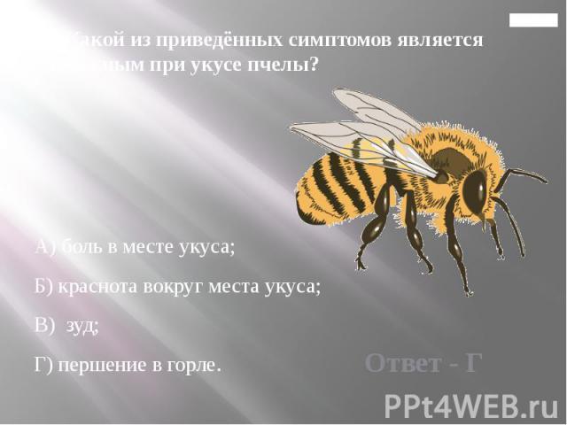 Главная 13. Какой из приведённых симптомов является тревожным при укусе пчелы? А) боль в месте укуса; Б) краснота вокруг места укуса; В) зуд; Г) першение в горле.