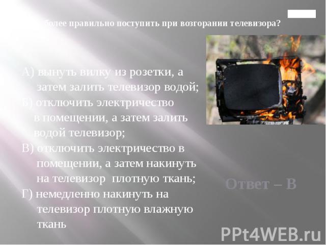 Главная 2. Как более правильно поступить при возгорании телевизора?