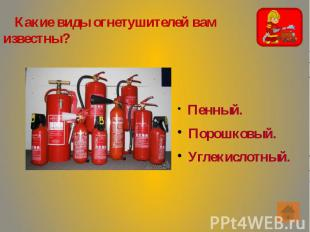 Какие виды огнетушителей вам известны? Какие виды огнетушителей вам известны?