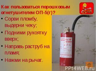 Как пользоваться порошковым огнетушителем ОП-5(г)? Сорви пломбу, выдерни чеку; П