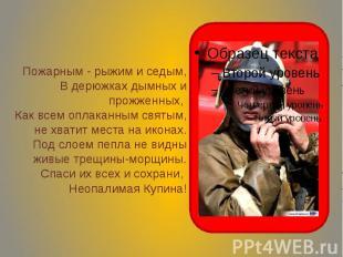 Пожарным - рыжим и седым, В дерюжках дымных и прожженных, Как всем оплаканным св