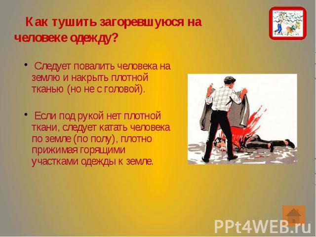 Как тушить загоревшуюся на человеке одежду? Как тушить загоревшуюся на человеке одежду?
