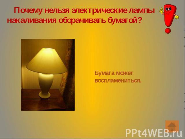 Почему нельзя электрические лампы накаливания оборачивать бумагой? Почему нельзя электрические лампы накаливания оборачивать бумагой?