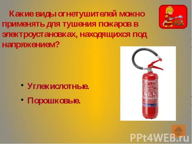 Какие виды огнетушителей можно применять для тушения пожаров в электроустановках, находящихся под напряжением? Какие виды огнетушителей можно применять для тушения пожаров в электроустановках, находящихся под напряжением?