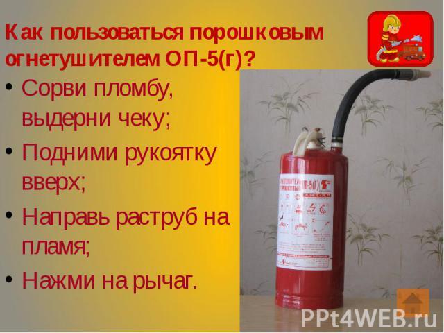 Как пользоваться порошковым огнетушителем ОП-5(г)? Сорви пломбу, выдерни чеку; Подними рукоятку вверх; Направь раструб на пламя; Нажми на рычаг.