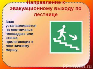 Знак устанавливается на лестничных площадках или стенах, прилегающих к лестнично