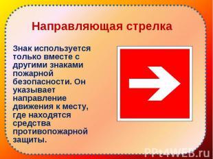 Знак используется только вместе с другими знаками пожарной безопасности. Он указ