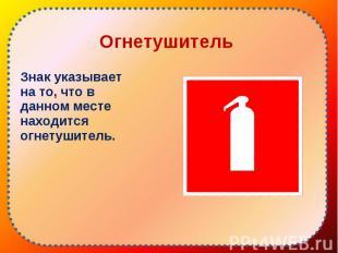 Знак указывает на то, что в данном месте находится огнетушитель. Знак указывает