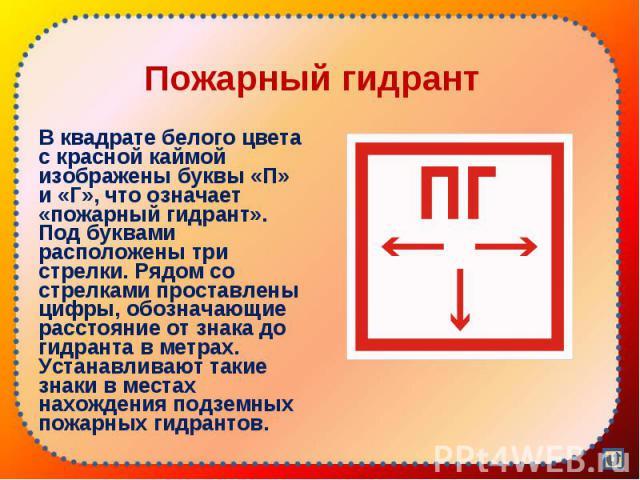 В квадрате белого цвета с красной каймой изображены буквы «П» и «Г», что означает «пожарный гидрант». Под буквами расположены три стрелки. Рядом со стрелками проставлены цифры, обозначающие расстояние от знака до гидранта в метрах. Устанавливают так…