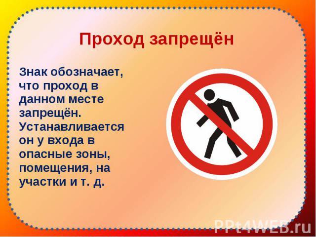Знак обозначает, что проход в данном месте запрещён. Устанавливается он у входа в опасные зоны, помещения, на участки и т. д. Знак обозначает, что проход в данном месте запрещён. Устанавливается он у входа в опасные зоны, помещения, на участки и т. д.
