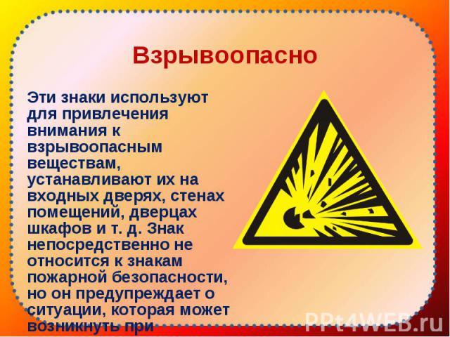 Эти знаки используют для привлечения внимания к взрывоопасным веществам, устанавливают их на входных дверях, стенах помещений, дверцах шкафов и т. д. Знак непосредственно не относится к знакам пожарной безопасности, но он предупреждает о ситуации, к…